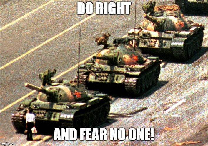 DO RIGHT AND FEAR NO ONE! | image tagged in china tank man | made w/ Imgflip meme maker