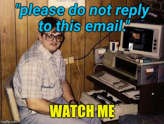 "computer nerd | ""please do not reply to this email."" WATCH ME 