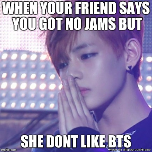 bts comeback |  WHEN YOUR FRIEND SAYS YOU GOT NO JAMS BUT; SHE DONT LIKE BTS | image tagged in bts comeback | made w/ Imgflip meme maker