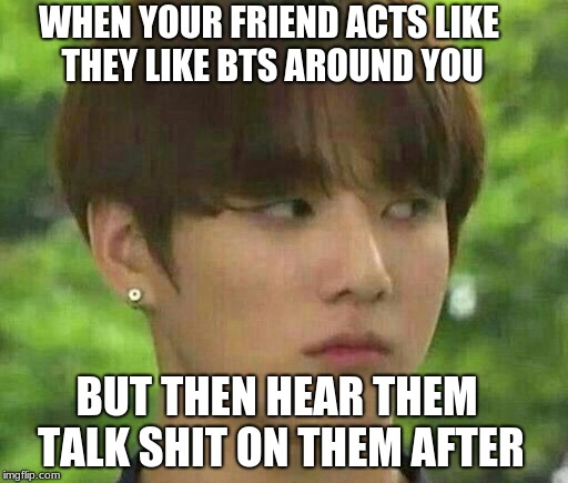 WHEN YOUR FRIEND ACTS LIKE THEY LIKE BTS AROUND YOU BUT THEN HEAR THEM TALK SHIT ON THEM AFTER | image tagged in bts | made w/ Imgflip meme maker