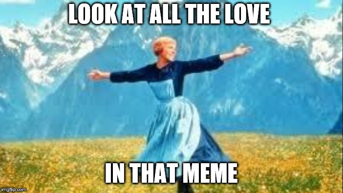 LOOK AT ALL THE LOVE IN THAT MEME | made w/ Imgflip meme maker