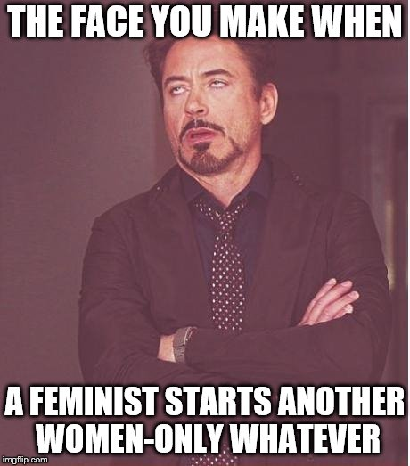 feminism isn't about equality.  now they have their own island. | THE FACE YOU MAKE WHEN A FEMINIST STARTS ANOTHER WOMEN-ONLY WHATEVER | image tagged in memes,face you make robert downey jr,feminism | made w/ Imgflip meme maker