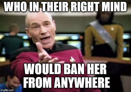 Picard Wtf Meme | WHO IN THEIR RIGHT MIND WOULD BAN HER FROM ANYWHERE | image tagged in memes,picard wtf | made w/ Imgflip meme maker
