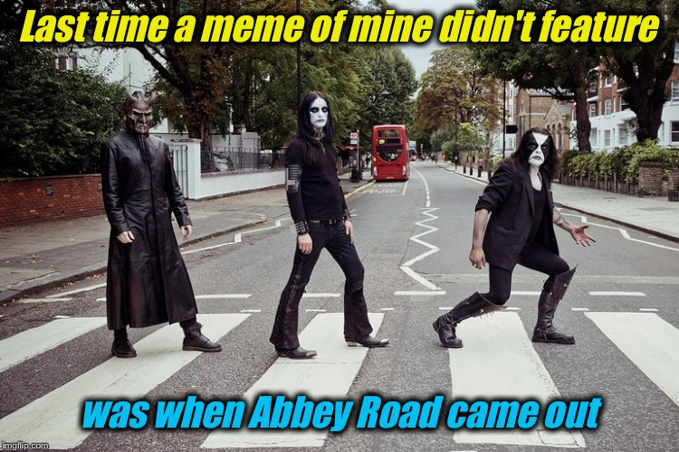 Last time a meme of mine didn't feature was when Abbey Road came out | made w/ Imgflip meme maker