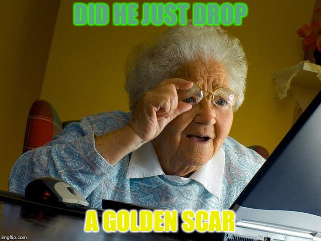 Grandma Finds The Internet Meme | DID HE JUST DROP A GOLDEN SCAR | image tagged in memes,grandma finds the internet | made w/ Imgflip meme maker