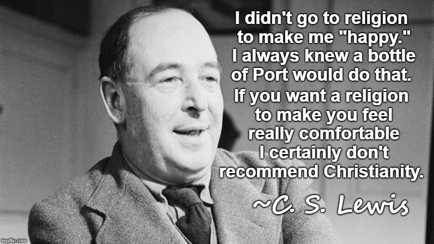 "C. S. Lewis quote  |  I didn't go to religion to make me ""happy."" I always knew a bottle of Port would do that. If you want a religion to make you feel really comfortable I certainly don't recommend Christianity. ~C. S. Lewis 