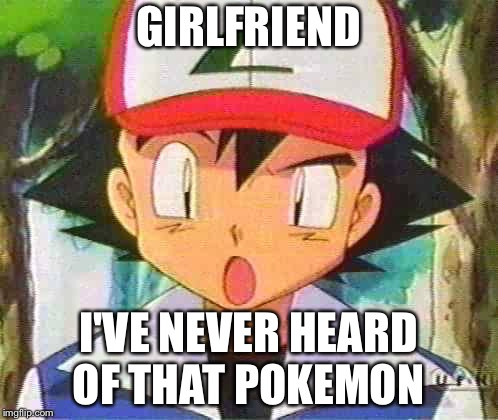 Ash Ketchum | GIRLFRIEND I'VE NEVER HEARD OF THAT POKEMON | image tagged in ash ketchum | made w/ Imgflip meme maker