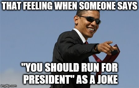 "Cool Obama | THAT FEELING WHEN SOMEONE SAYS ""YOU SHOULD RUN FOR PRESIDENT"" AS A JOKE 