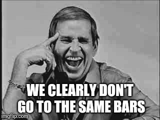 Laughing Paul Lynde | WE CLEARLY DON'T GO TO THE SAME BARS | image tagged in laughing paul lynde | made w/ Imgflip meme maker
