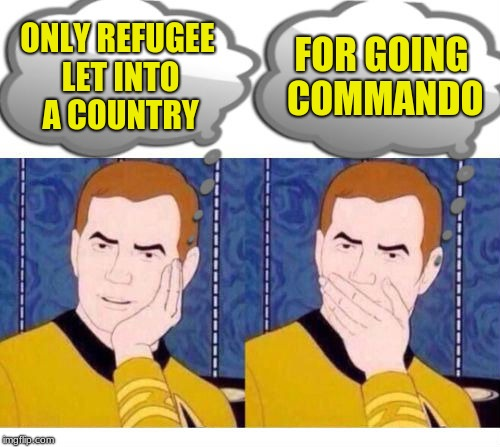 deep thoughts with Captain Kirk | ONLY REFUGEE LET INTO A COUNTRY FOR GOING COMMANDO | image tagged in deep thoughts with captain kirk | made w/ Imgflip meme maker