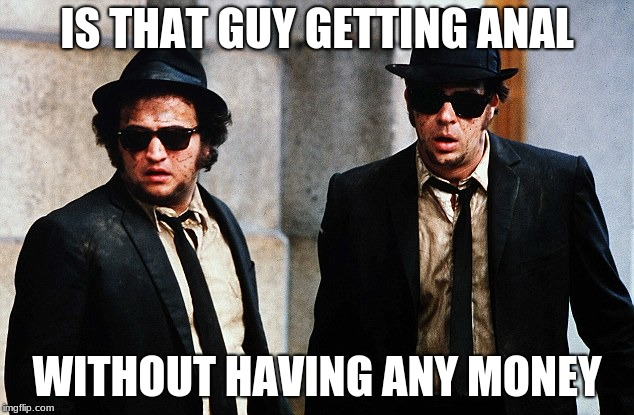 Blues Brothers wtf | IS THAT GUY GETTING ANAL WITHOUT HAVING ANY MONEY | image tagged in blues brothers wtf | made w/ Imgflip meme maker