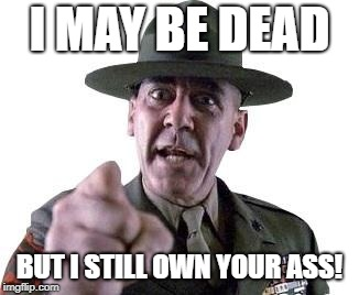 Scumbag Gunnery Sergeant Hartman | I MAY BE DEAD BUT I STILL OWN YOUR ASS! | image tagged in scumbag gunnery sergeant hartman | made w/ Imgflip meme maker