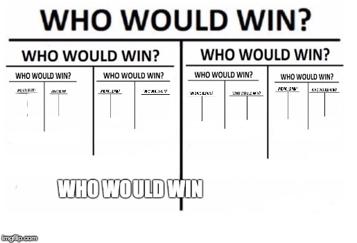 image tagged in who would win,memes,funny,funny memes | made w/ Imgflip meme maker