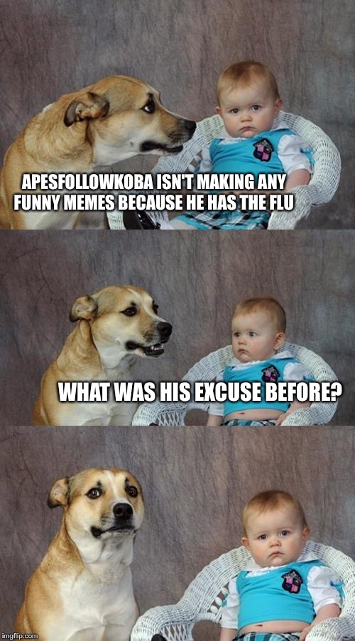 Dad Joke Dog | APESFOLLOWKOBA ISN'T MAKING ANY FUNNY MEMES BECAUSE HE HAS THE FLU WHAT WAS HIS EXCUSE BEFORE? | image tagged in memes,dad joke dog | made w/ Imgflip meme maker
