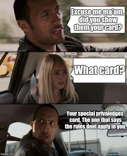 The Rock Driving Meme | Excuse me ma'am, did you show them your card? What card? Your special privaledges card. The one that says the rules dont apply to you. | image tagged in memes,the rock driving | made w/ Imgflip meme maker