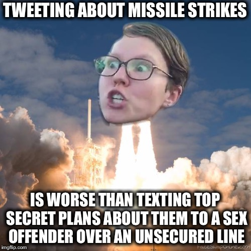 Liberals be Like | TWEETING ABOUT MISSILE STRIKES IS WORSE THAN TEXTING TOP SECRET PLANS ABOUT THEM TO A SEX OFFENDER OVER AN UNSECURED LINE | image tagged in triggered flounce blast off,memes,funny,libtards,triggered liberal | made w/ Imgflip meme maker