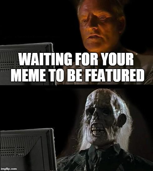 Ill Just Wait Here Meme | WAITING FOR YOUR MEME TO BE FEATURED | image tagged in memes,ill just wait here | made w/ Imgflip meme maker