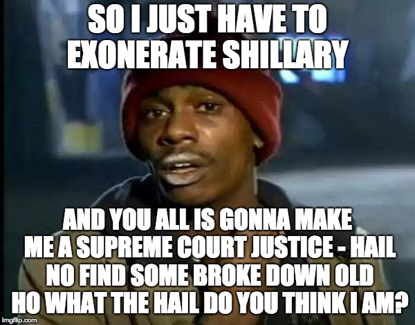 Y'all Got Any More Of That Meme | SO I JUST HAVE TO EXONERATE SHILLARY AND YOU ALL IS GONNA MAKE ME A SUPREME COURT JUSTICE - HAIL NO FIND SOME BROKE DOWN OLD HO WHAT THE HAI | image tagged in memes,y'all got any more of that | made w/ Imgflip meme maker