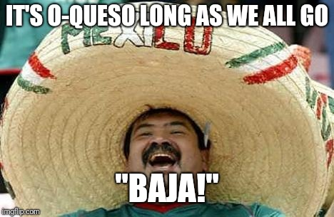 "IT'S O-QUESO LONG AS WE ALL GO ""BAJA!"" 