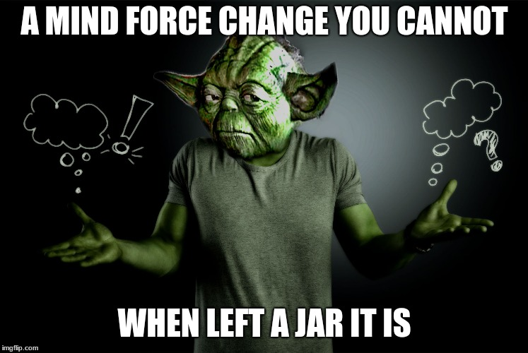 yoda shrug | A MIND FORCE CHANGE YOU CANNOT WHEN LEFT A JAR IT IS | image tagged in yoda shrug | made w/ Imgflip meme maker