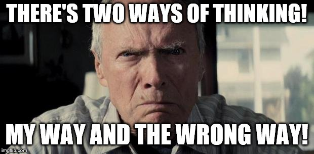 Clint eastwood | THERE'S TWO WAYS OF THINKING! MY WAY AND THE WRONG WAY! | image tagged in clint eastwood | made w/ Imgflip meme maker