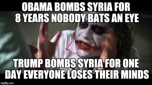 Really though | OBAMA BOMBS SYRIA FOR 8 YEARS NOBODY BATS AN EYE TRUMP BOMBS SYRIA FOR ONE DAY EVERYONE LOSES THEIR MINDS | image tagged in memes,and everybody loses their minds,front page,the joker,funny | made w/ Imgflip meme maker