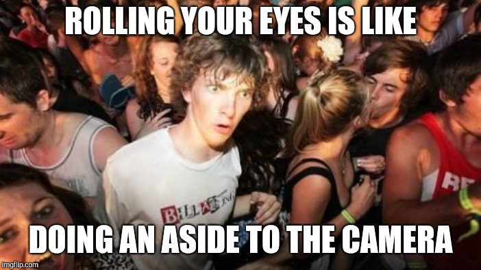 ROLLING YOUR EYES IS LIKE DOING AN ASIDE TO THE CAMERA | made w/ Imgflip meme maker