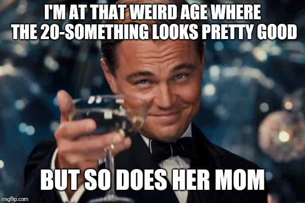 Leonardo Dicaprio Cheers Meme | I'M AT THAT WEIRD AGE WHERE THE 20-SOMETHING LOOKS PRETTY GOOD BUT SO DOES HER MOM | image tagged in memes,leonardo dicaprio cheers | made w/ Imgflip meme maker