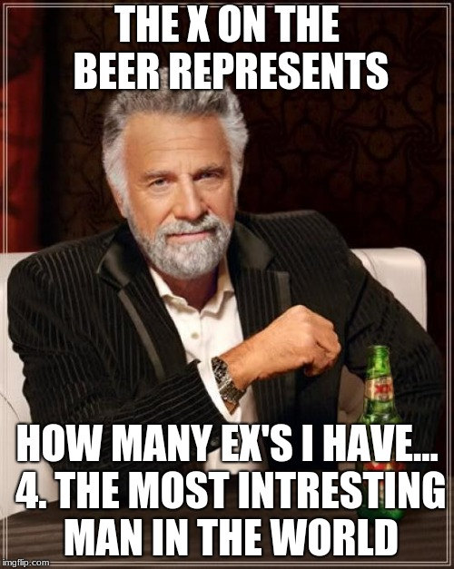 The Most Interesting Man In The World Meme | THE X ON THE BEER REPRESENTS HOW MANY EX'S I HAVE... 4. THE MOST INTRESTING MAN IN THE WORLD | image tagged in memes,the most interesting man in the world | made w/ Imgflip meme maker
