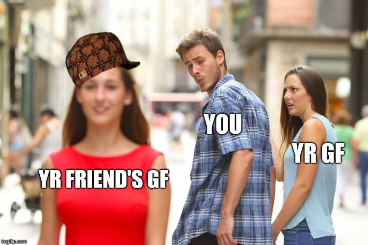 Distracted Boyfriend Meme | YR FRIEND'S GF YOU YR GF | image tagged in memes,distracted boyfriend,scumbag | made w/ Imgflip meme maker