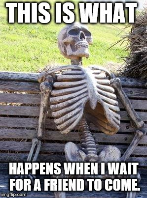 Waiting Skeleton Meme | THIS IS WHAT HAPPENS WHEN I WAIT FOR A FRIEND TO COME. | image tagged in memes,waiting skeleton | made w/ Imgflip meme maker