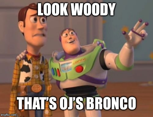 X, X Everywhere Meme | LOOK WOODY THAT'S OJ'S BRONCO | image tagged in memes,x x everywhere | made w/ Imgflip meme maker