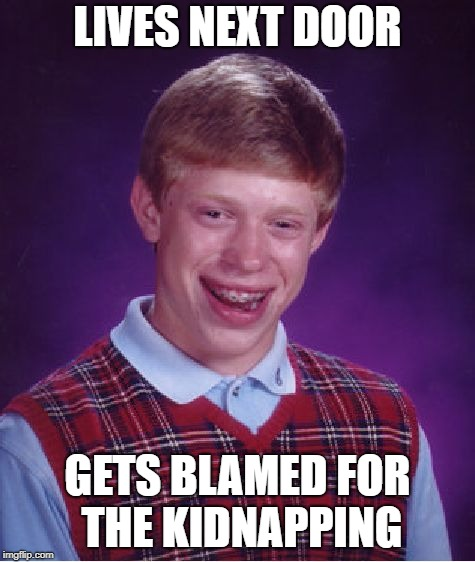 Bad Luck Brian Meme | LIVES NEXT DOOR GETS BLAMED FOR THE KIDNAPPING | image tagged in memes,bad luck brian | made w/ Imgflip meme maker