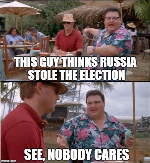 Dude Needs A Tinfoil Hat | THIS GUY THINKS RUSSIA STOLE THE ELECTION SEE, NOBODY CARES | image tagged in memes,see nobody cares | made w/ Imgflip meme maker