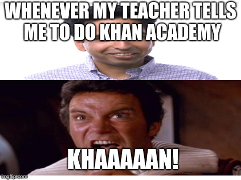 KHAAAAN! academy | WHENEVER MY TEACHER TELLS ME TO DO KHAN ACADEMY KHAAAAAN! | image tagged in memes | made w/ Imgflip meme maker