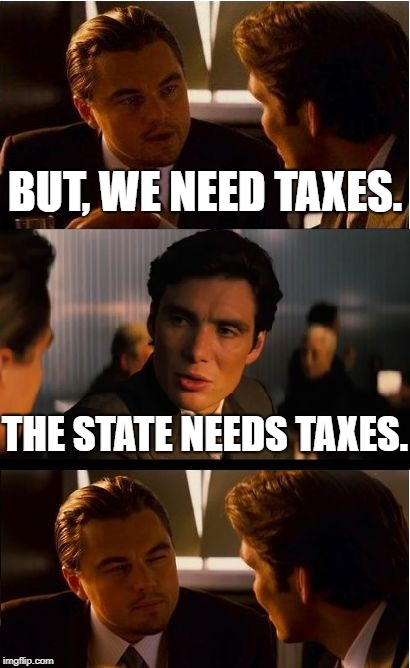 Abolish the state! | BUT, WE NEED TAXES. THE STATE NEEDS TAXES. | image tagged in memes,inception,anarchy,libertarian,rothbard | made w/ Imgflip meme maker