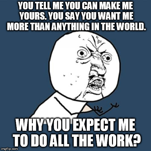 Why you not understand how relationships work? | YOU TELL ME YOU CAN MAKE ME YOURS. YOU SAY YOU WANT ME MORE THAN ANYTHING IN THE WORLD. WHY YOU EXPECT ME TO DO ALL THE WORK? | image tagged in memes,y u no,relationships,love,want,understand | made w/ Imgflip meme maker