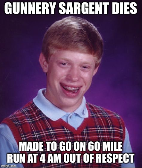 Bad Luck Brian Meme | GUNNERY SARGENT DIES MADE TO GO ON 60 MILE RUN AT 4 AM OUT OF RESPECT | image tagged in memes,bad luck brian | made w/ Imgflip meme maker