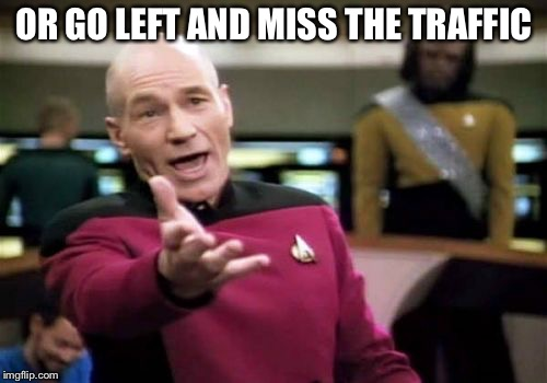 Picard Wtf Meme | OR GO LEFT AND MISS THE TRAFFIC | image tagged in memes,picard wtf | made w/ Imgflip meme maker