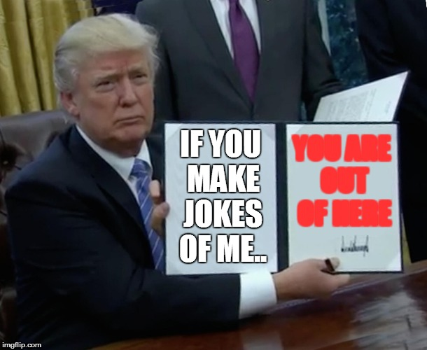Trump Bill Signing Meme | IF YOU MAKE JOKES OF ME.. YOU ARE OUT OF HERE | image tagged in memes,trump bill signing | made w/ Imgflip meme maker