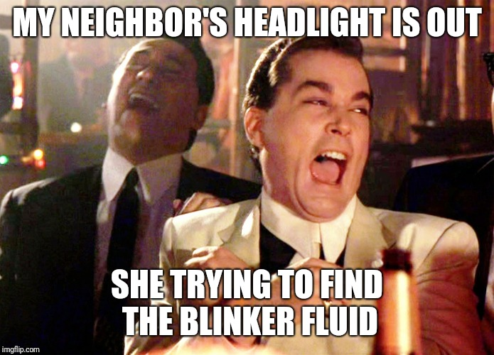 Good Fellas Hilarious Meme | MY NEIGHBOR'S HEADLIGHT IS OUT SHE TRYING TO FIND THE BLINKER FLUID | image tagged in memes,good fellas hilarious | made w/ Imgflip meme maker