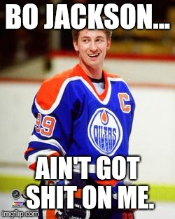 The great one |  BO JACKSON... AIN'T GOT SHIT ON ME. | image tagged in wayne gretzky | made w/ Imgflip meme maker
