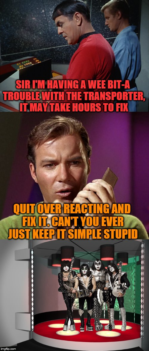 It's a little smaller venue than we're used to boys. | SIR I'M HAVING A WEE BIT-A TROUBLE WITH THE TRANSPORTER, IT MAY TAKE HOURS TO FIX QUIT OVER REACTING AND FIX IT. CAN'T YOU EVER JUST KEEP IT | image tagged in memes,star trek,kirk kiss,kirk,kiss | made w/ Imgflip meme maker