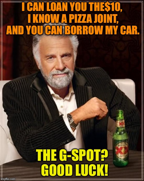 The Most Interesting Man In The World Meme | I CAN LOAN YOU THE$10, I KNOW A PIZZA JOINT, AND YOU CAN BORROW MY CAR. THE G-SPOT?  GOOD LUCK! | image tagged in memes,the most interesting man in the world | made w/ Imgflip meme maker
