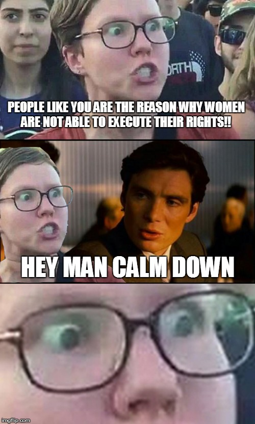 Inception Liberal | PEOPLE LIKE YOU ARE THE REASON WHY WOMEN ARE NOT ABLE TO EXECUTE THEIR RIGHTS!! HEY MAN CALM DOWN | image tagged in inception liberal | made w/ Imgflip meme maker