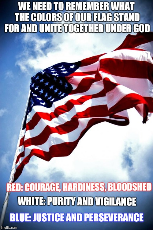 U.S. military flag waving on pole | WE NEED TO REMEMBER WHAT THE COLORS OF OUR FLAG STAND FOR AND UNITE TOGETHER UNDER GOD RED: COURAGE, HARDINESS, BLOODSHED WHITE: PURITY AND  | image tagged in us military flag waving on pole | made w/ Imgflip meme maker