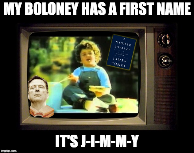 Comey Boloney | MY BOLONEY HAS A FIRST NAME IT'S J-I-M-M-Y | image tagged in jim comey,james comey,boloney,bologna | made w/ Imgflip meme maker