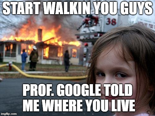 Disaster Girl Meme | START WALKIN YOU GUYS PROF. GOOGLE TOLD ME WHERE YOU LIVE | image tagged in memes,disaster girl | made w/ Imgflip meme maker