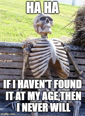 Waiting Skeleton Meme | HA HA IF I HAVEN'T FOUND IT AT MY AGE,THEN I NEVER WILL | image tagged in memes,waiting skeleton | made w/ Imgflip meme maker