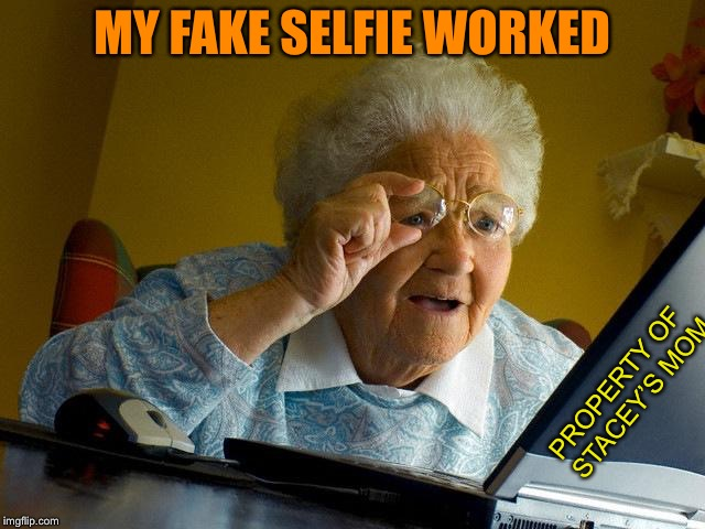 Grandma Finds The Internet Meme | MY FAKE SELFIE WORKED PROPERTY OF STACEY'S MOM | image tagged in memes,grandma finds the internet | made w/ Imgflip meme maker